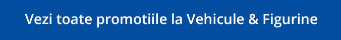 Promotii Vehicule & Figurine